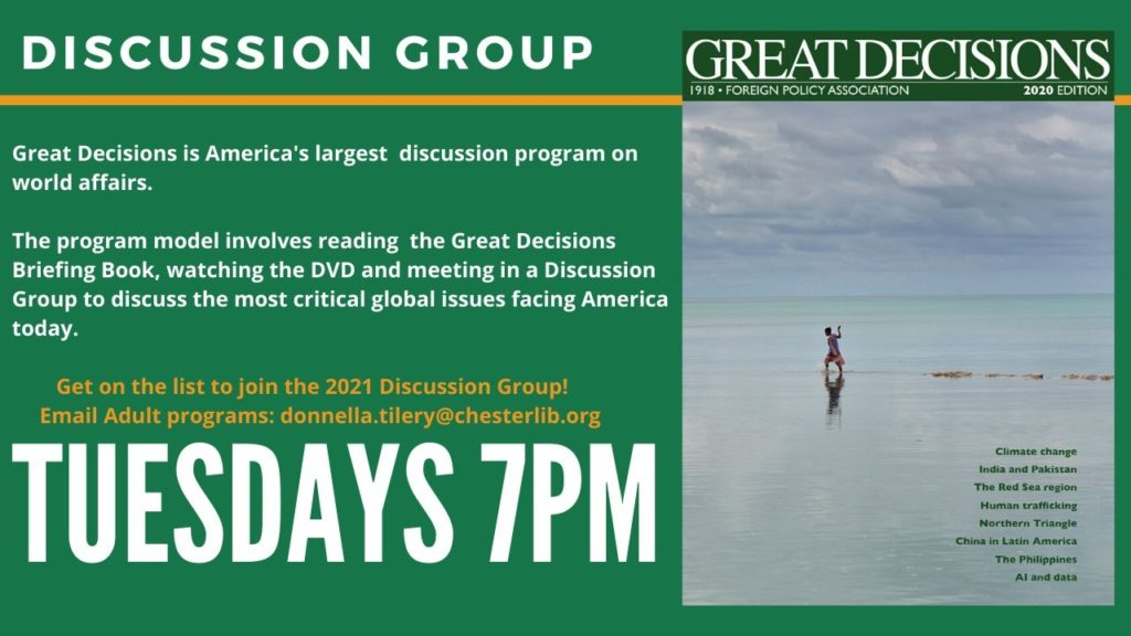 The Great Decisions program allows people of diverse backgrounds to come together bi-monthly to share their opinions in a pleasant and non-judgemental discussion group. Each meeting is moderated by a Chester Library representative and allows a participant each week to lead the discussion on one of the engaging topics.