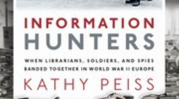 """Kathy Peiss: Information Hunters: When Librarians, Soldiers, and Spies Banded Together in World War II Europe."""""""